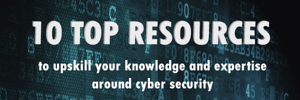 10 Top Resources to upskill your knowledge and expertise around cyber security